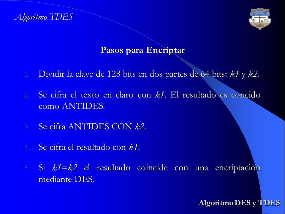 Algoritmo DES y TDES Algoritmo DES y TDES Algoritmo TDES Pasos para Encriptar 1. Dividir la clave de 128 bits en dos partes de 64 bits: k1 y k2. 2. Se