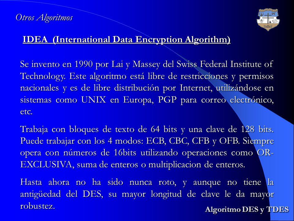 Algoritmo DES y TDES Algoritmo DES y TDES IDEA (International Data Encryption Algorithm) Otros Algoritmos Se invento en 1990 por Lai y Massey del Swis