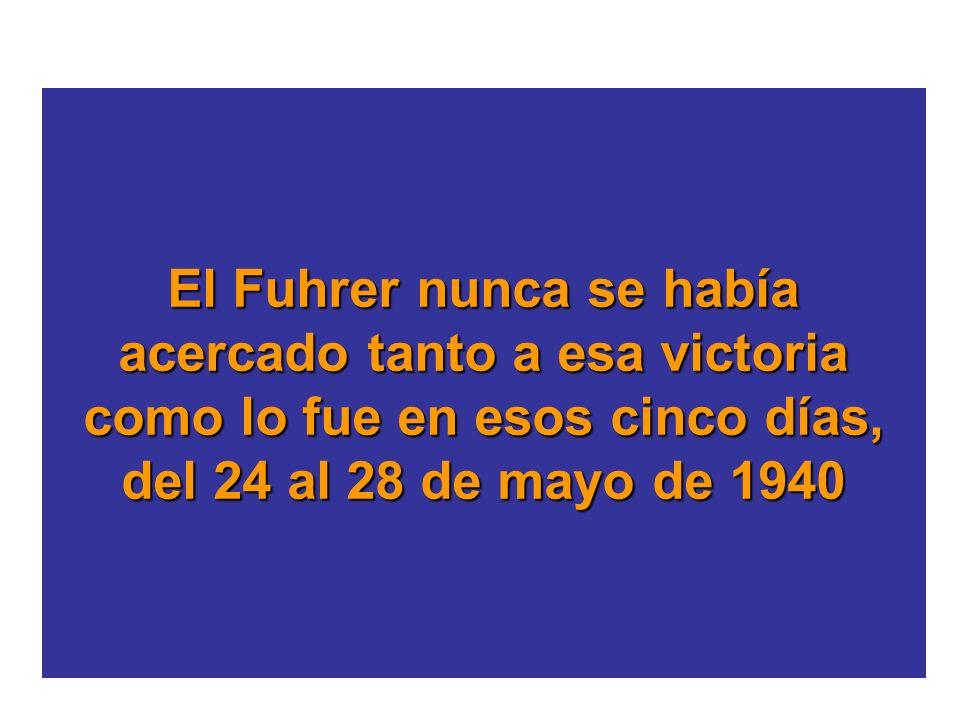 El Fuhrer nunca se había acercado tanto a esa victoria como lo fue en esos cinco días, del 24 al 28 de mayo de 1940