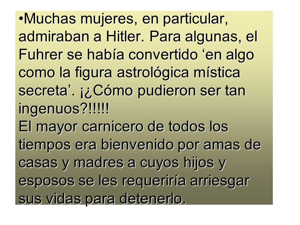 Muchas mujeres, en particular, admiraban a Hitler. Para algunas, el Fuhrer se había convertido en algo como la figura astrológica mística secreta. ¡¿C