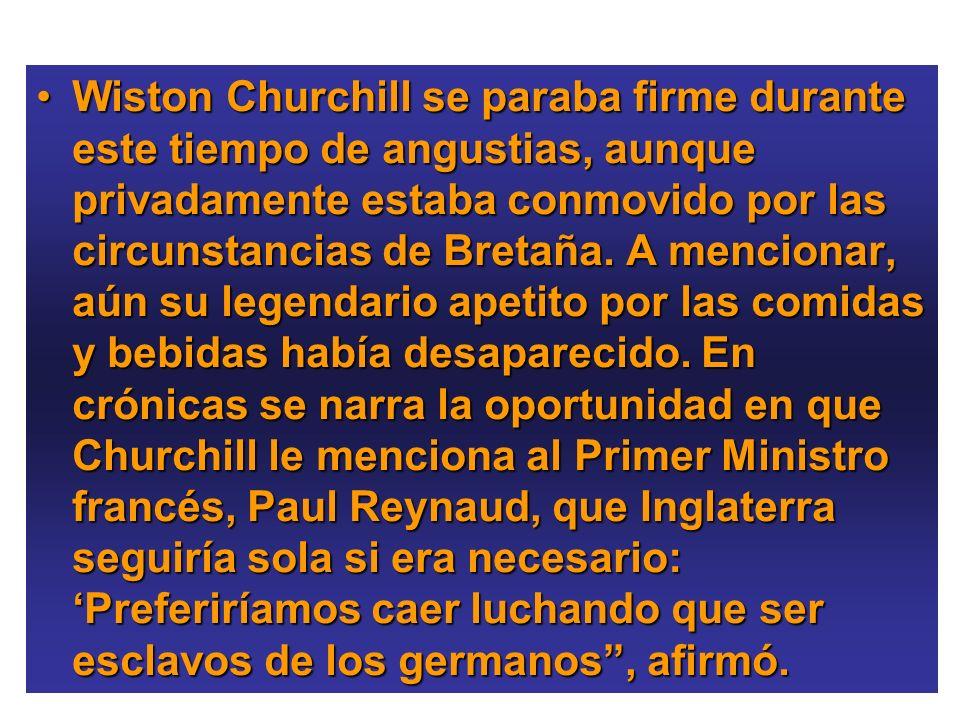 Wiston Churchill se paraba firme durante este tiempo de angustias, aunque privadamente estaba conmovido por las circunstancias de Bretaña. A mencionar