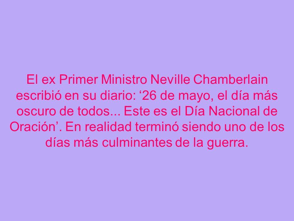 El ex Primer Ministro Neville Chamberlain escribió en su diario: 26 de mayo, el día más oscuro de todos... Este es el Día Nacional de Oración. En real