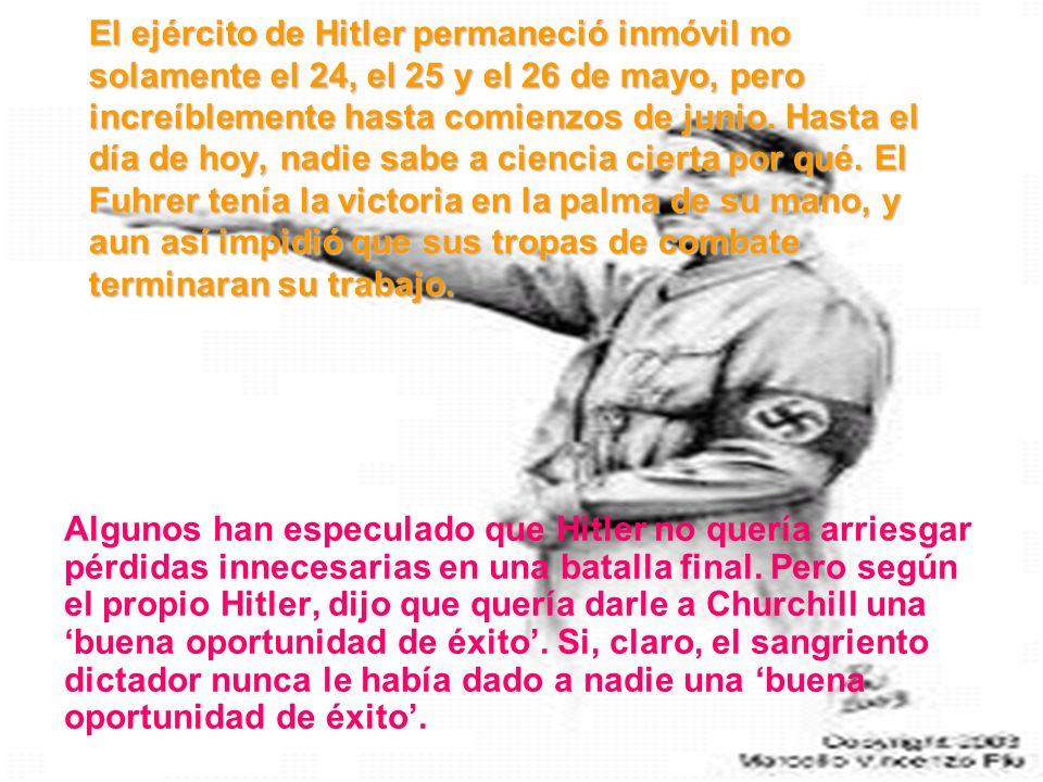 El ejército de Hitler permaneció inmóvil no solamente el 24, el 25 y el 26 de mayo, pero increíblemente hasta comienzos de junio. Hasta el día de hoy,