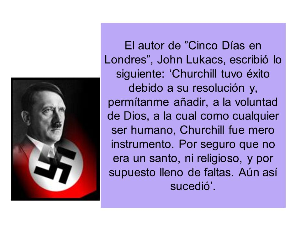El autor de Cinco Días en Londres, John Lukacs, escribió lo siguiente: Churchill tuvo éxito debido a su resolución y, permítanme añadir, a la voluntad