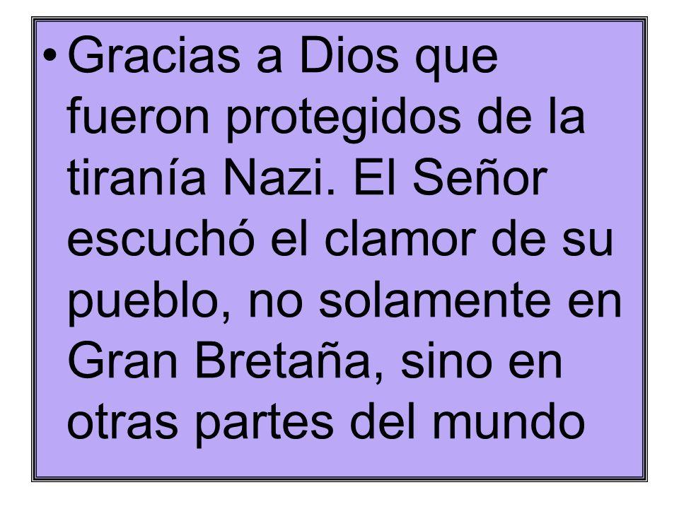 Gracias a Dios que fueron protegidos de la tiranía Nazi. El Señor escuchó el clamor de su pueblo, no solamente en Gran Bretaña, sino en otras partes d