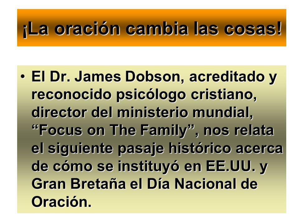 ¡La oración cambia las cosas! El Dr. James Dobson, acreditado y reconocido psicólogo cristiano, director del ministerio mundial, Focus on The Family,