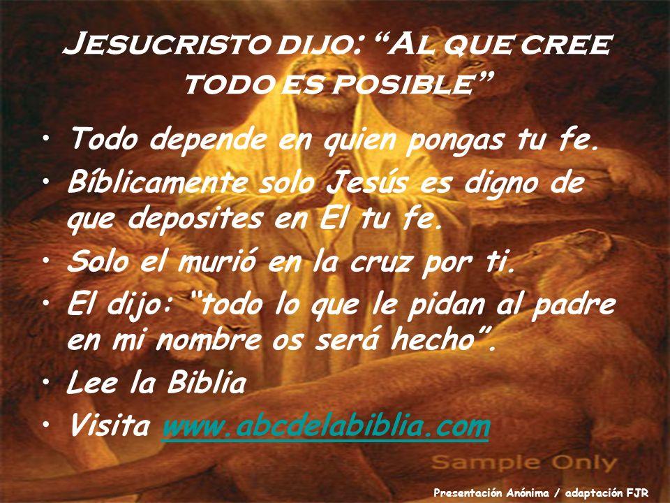 Jesucristo dijo: Al que cree todo es posible Todo depende en quien pongas tu fe. Bíblicamente solo Jesús es digno de que deposites en El tu fe. Solo e