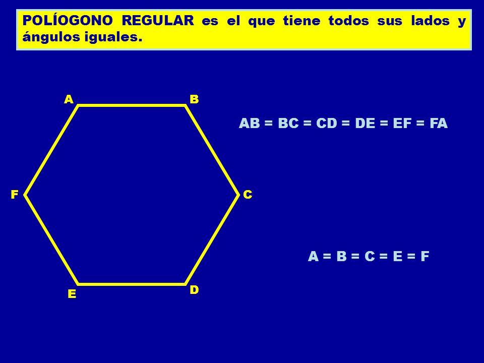 POLÍOGONO REGULAR es el que tiene todos sus lados y ángulos iguales. C B A D E F AB = BC = CD = DE = EF = FA A = B = C = E = F