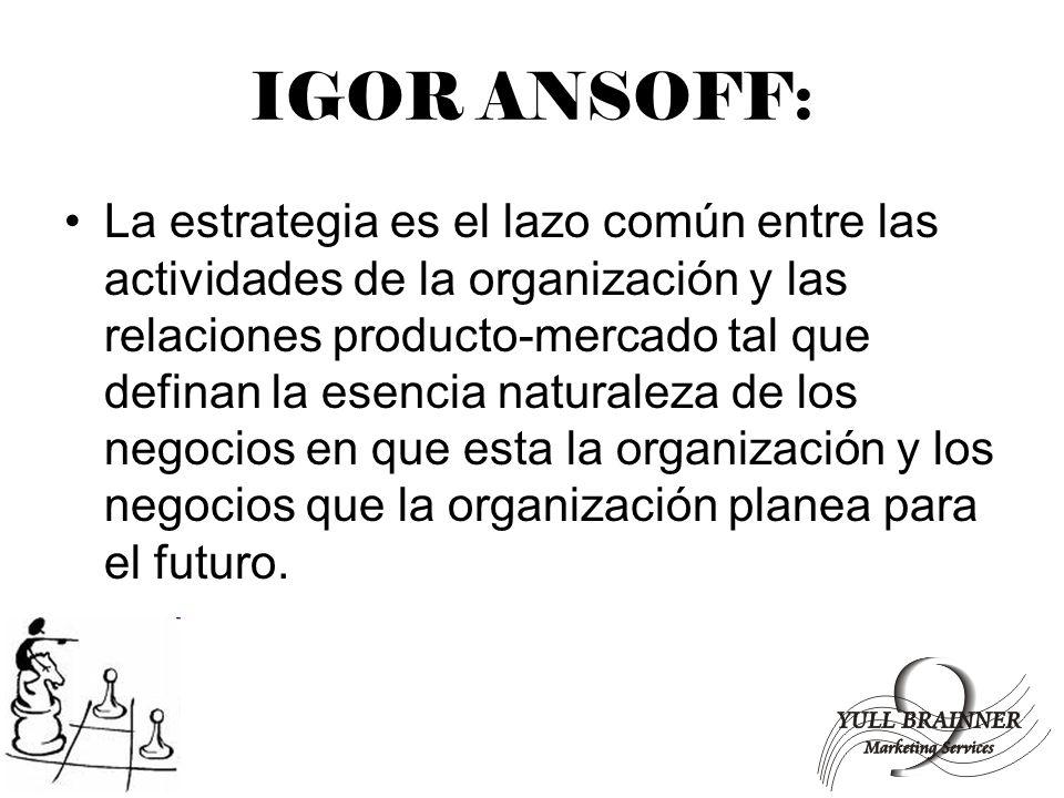 IGOR ANSOFF: La estrategia es el lazo común entre las actividades de la organización y las relaciones producto-mercado tal que definan la esencia natu