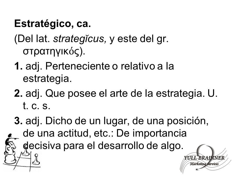 Estratégico, ca. (Del lat. strategĭcus, y este del gr. στρατηγικ ς). 1. adj. Perteneciente o relativo a la estrategia. 2. adj. Que posee el arte de la