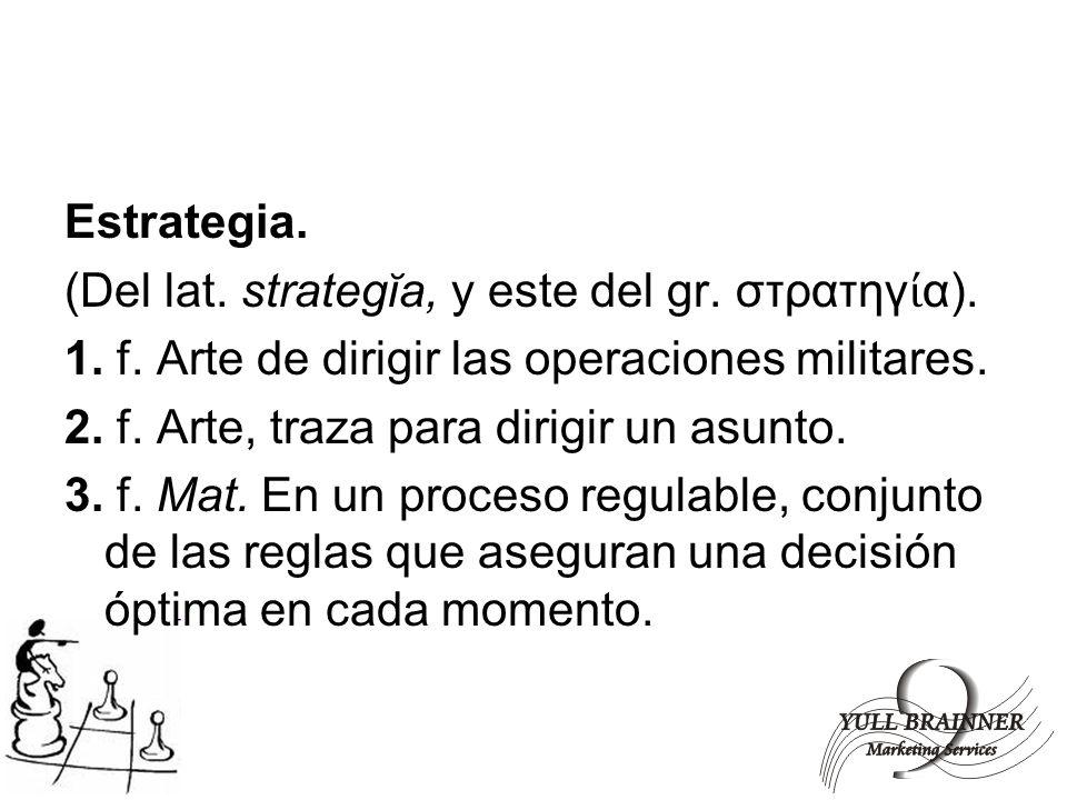 Estrategia. (Del lat. strategĭa, y este del gr. στρατηγ α). 1. f. Arte de dirigir las operaciones militares. 2. f. Arte, traza para dirigir un asunto.