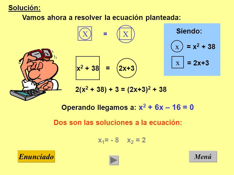 Menú Enunciado Solución: Vamos ahora a resolver la ecuación planteada: x 1 = - 8 x 2 = 2 Dos son las soluciones a la ecuación: X X = x 2 + 38 2x+3 = 2