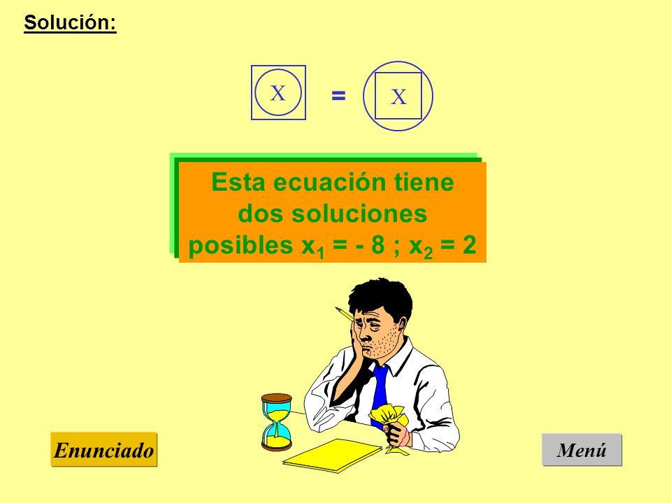 Menú Enunciado Solución: Esta ecuación tiene dos soluciones posibles x 1 = - 8 ; x 2 = 2 X X =