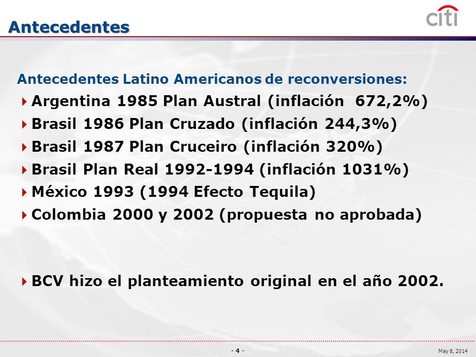 - 4 - May 8, 2014 Antecedentes Antecedentes Latino Americanos de reconversiones: Argentina 1985 Plan Austral (inflación 672,2%) Brasil 1986 Plan Cruzado (inflación 244,3%) Brasil 1987 Plan Cruceiro (inflación 320%) Brasil Plan Real 1992-1994 (inflación 1031%) México 1993 (1994 Efecto Tequila) Colombia 2000 y 2002 (propuesta no aprobada) BCV hizo el planteamiento original en el año 2002.