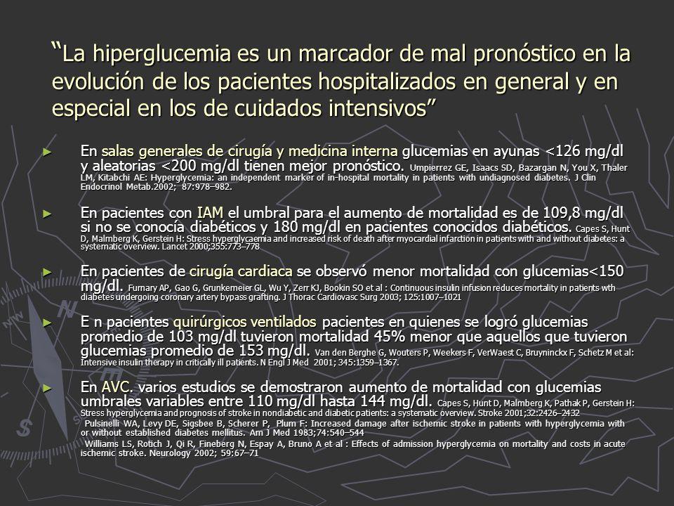 La hiperglucemia es un marcador de mal pronóstico en la evolución de los pacientes hospitalizados en general y en especial en los de cuidados intensivos La hiperglucemia es un marcador de mal pronóstico en la evolución de los pacientes hospitalizados en general y en especial en los de cuidados intensivos En salas generales de cirugía y medicina interna glucemias en ayunas <126 mg/dl y aleatorias <200 mg/dl tienen mejor pronóstico.