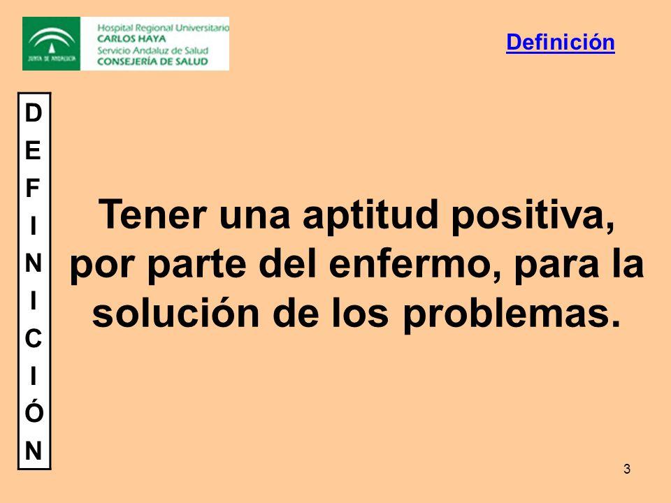 3 DEFINICIÓNDEFINICIÓN Tener una aptitud positiva, por parte del enfermo, para la solución de los problemas. Definición