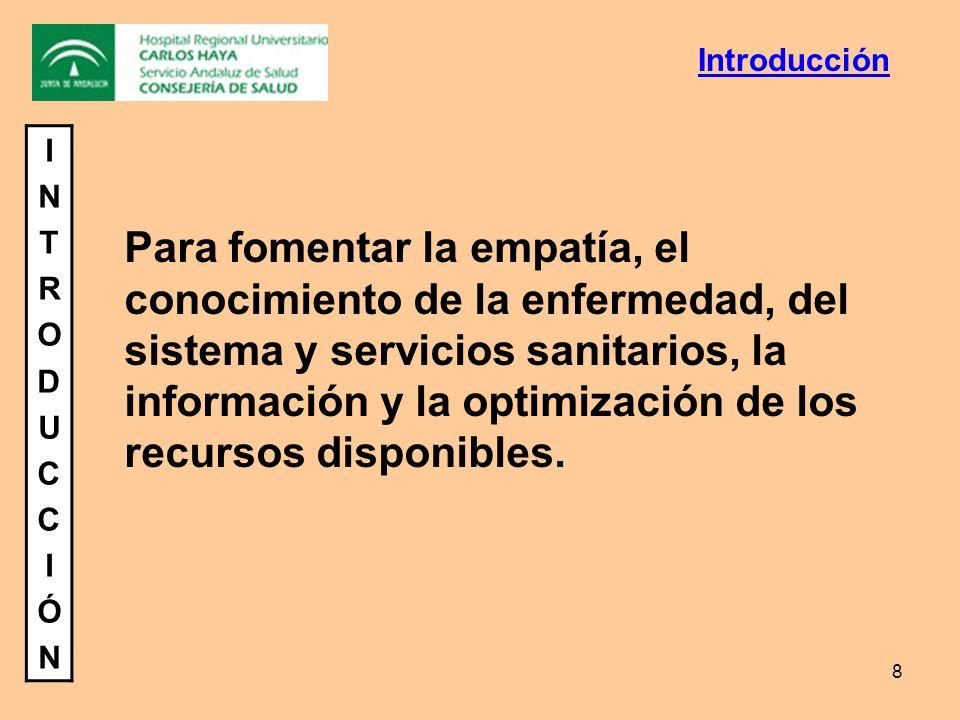 8 INTRODUCCIÓNINTRODUCCIÓN Para fomentar la empatía, el conocimiento de la enfermedad, del sistema y servicios sanitarios, la información y la optimiz