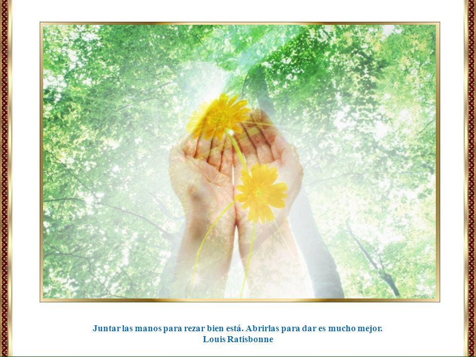 Juntar las manos para rezar bien está. Abrirlas para dar es mucho mejor. Louis Ratisbonne