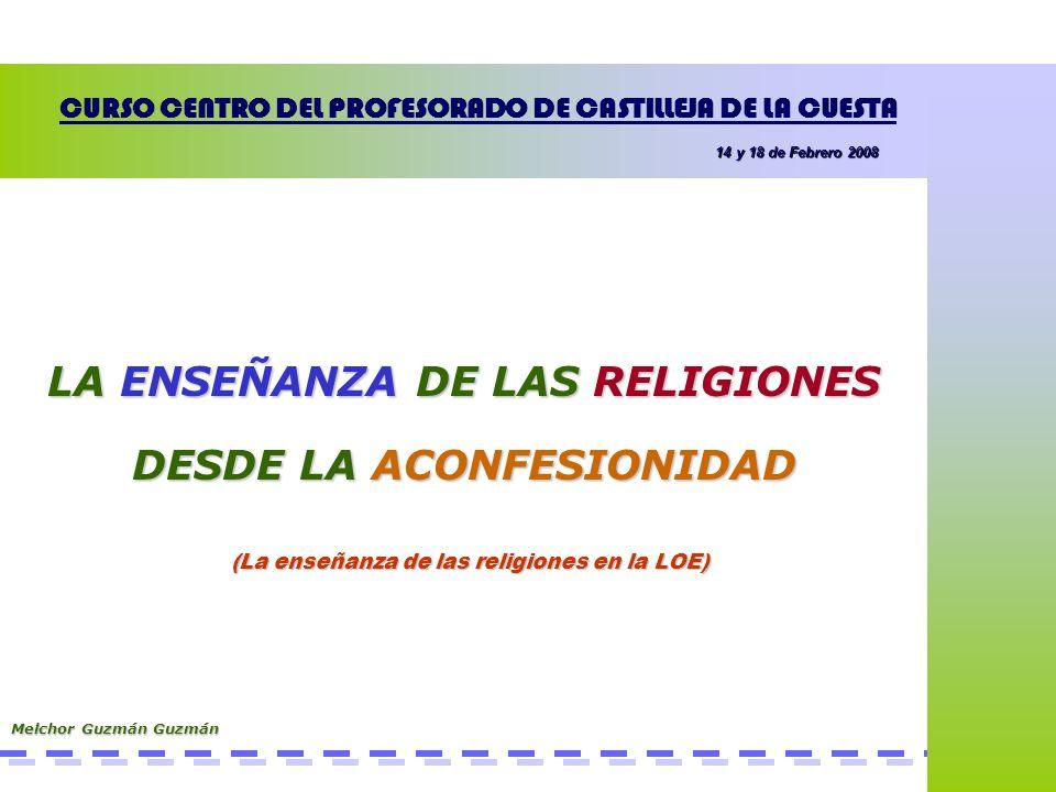 Melchor Guzmán Guzmán La Enseñanza de las Religiones en la LOE Comprender la importancia de la religión en el desarrollo de la Humanidad.