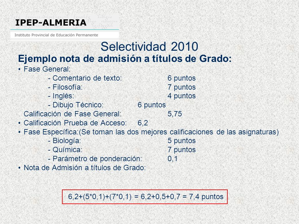 Selectividad 2010 Ejemplo nota de admisión a títulos de Grado: Fase General: - Comentario de texto:6 puntos - Filosofía:7 puntos - Inglés:4 puntos - Dibujo Técnico:6 puntos Calificación de Fase General: 5,75 Calificación Prueba de Acceso: 6,2 Fase Específica:(Se toman las dos mejores calificaciones de las asignaturas) - Biología:5 puntos - Química:7 puntos - Parámetro de ponderación:0,1 Nota de Admisión a títulos de Grado: 6,2+(5*0,1)+(7*0,1) = 6,2+0,5+0,7 = 7,4 puntos