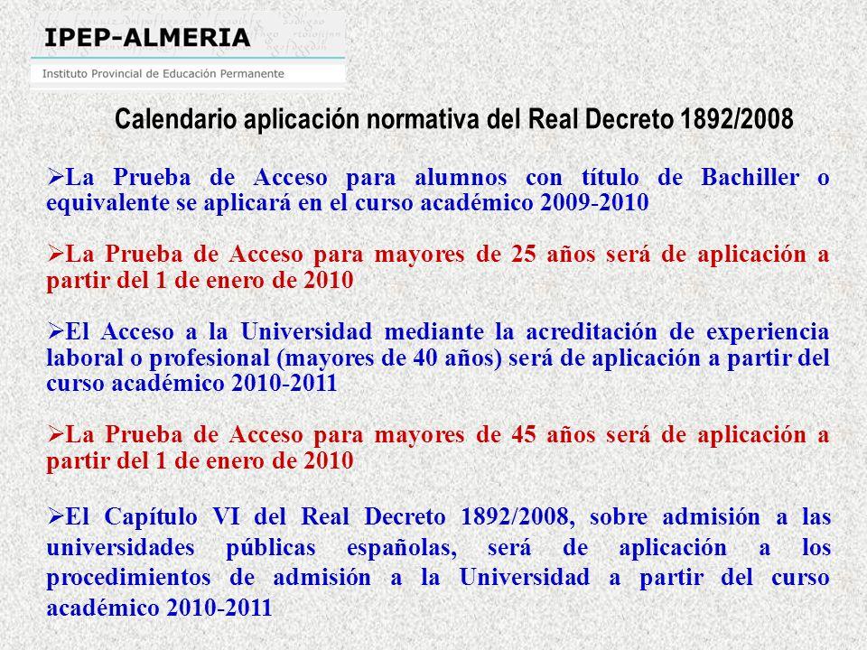 La Prueba de Acceso para alumnos con título de Bachiller o equivalente se aplicará en el curso académico 2009-2010 La Prueba de Acceso para mayores de 25 años será de aplicación a partir del 1 de enero de 2010 El Acceso a la Universidad mediante la acreditación de experiencia laboral o profesional (mayores de 40 años) será de aplicación a partir del curso académico 2010-2011 La Prueba de Acceso para mayores de 45 años será de aplicación a partir del 1 de enero de 2010 El Capítulo VI del Real Decreto 1892/2008, sobre admisión a las universidades públicas españolas, será de aplicación a los procedimientos de admisión a la Universidad a partir del curso académico 2010-2011 Calendario aplicación normativa del Real Decreto 1892/2008
