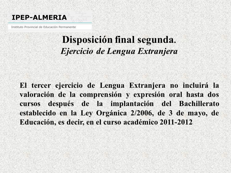 El tercer ejercicio de Lengua Extranjera no incluirá la valoración de la comprensión y expresión oral hasta dos cursos después de la implantación del Bachillerato establecido en la Ley Orgánica 2/2006, de 3 de mayo, de Educación, es decir, en el curso académico 2011-2012 Disposición final segunda.