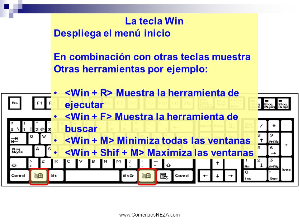 www.ComerciosNEZA.com La tecla Win Despliega el menú inicio En combinación con otras teclas muestra Otras herramientas por ejemplo: Muestra la herrami