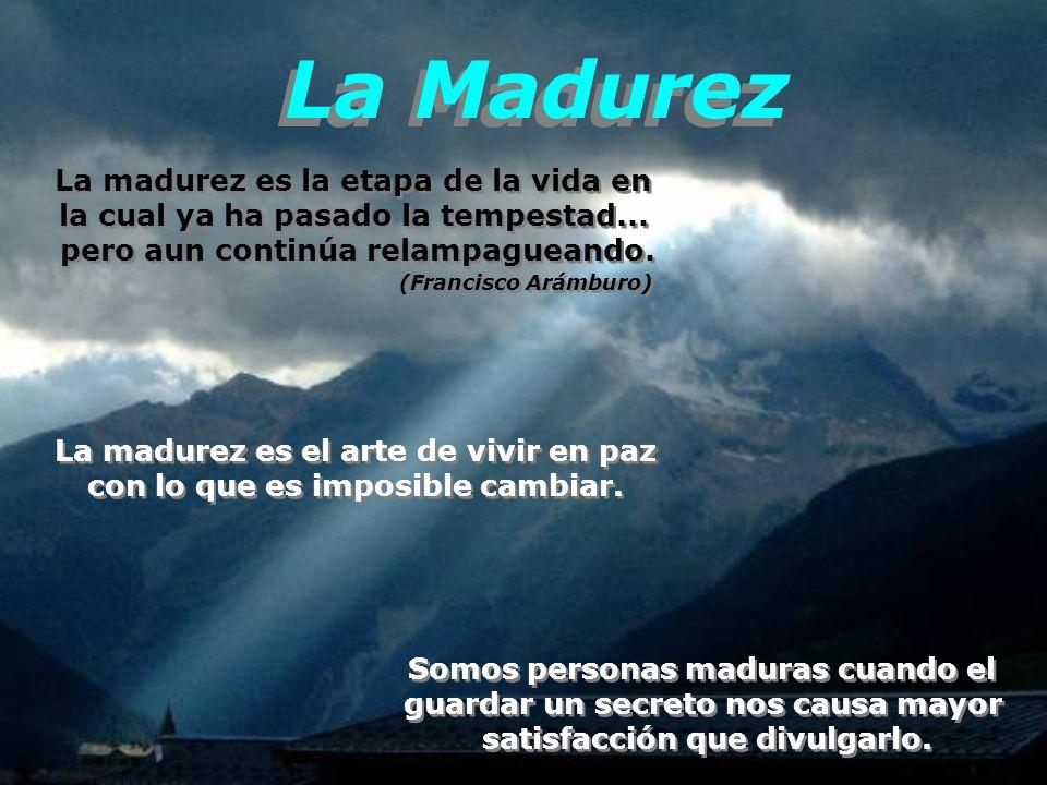 La Madurez La madurez es la etapa de la vida en la cual ya ha pasado la tempestad...