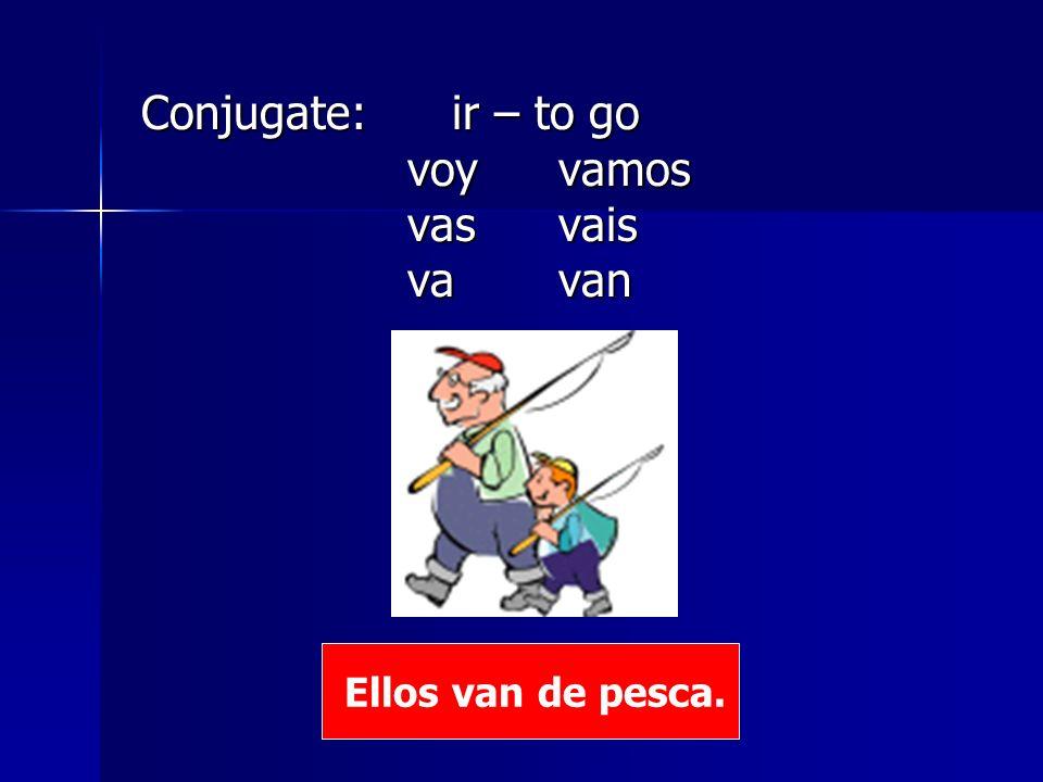 Conjugate: ir – to go voy vamos voy vamos vas vais vas vais va van va van Ellos van de pesca.