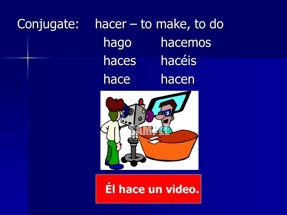 Conjugate: hacer – to make, to do hagohacemos haceshacéis hacehacen Él hace un video.
