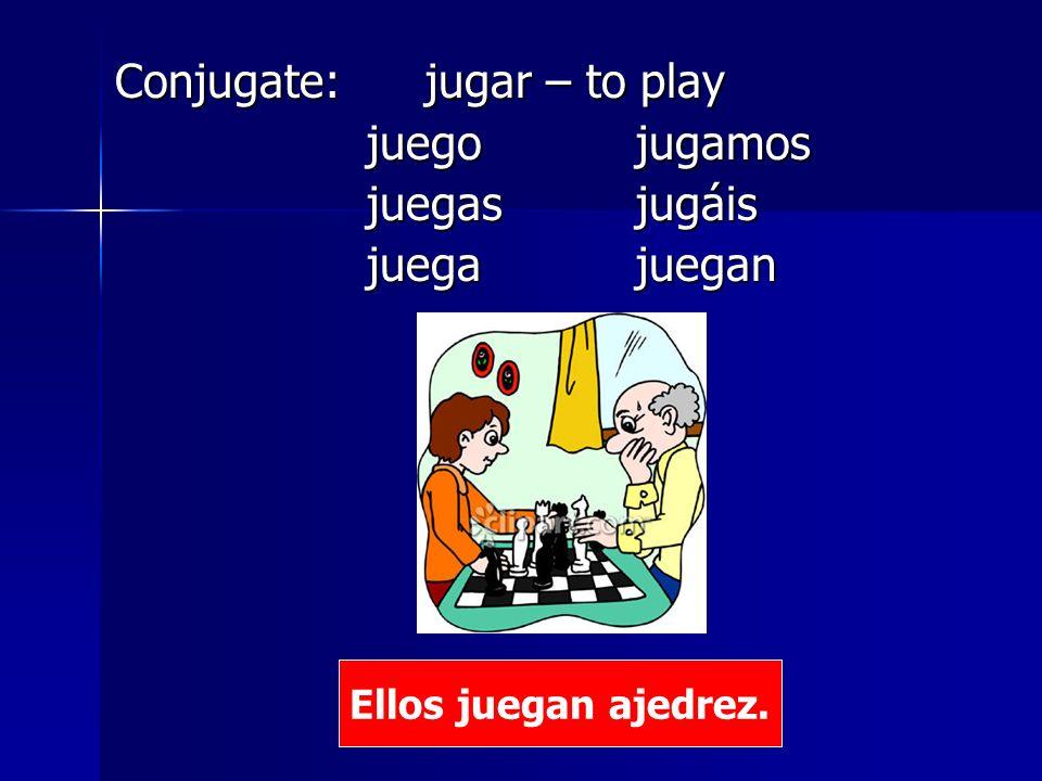 Conjugate: jugar – to play juego jugamos juego jugamos juegasjugáis juegasjugáis juega juegan juega juegan Ellos juegan ajedrez.