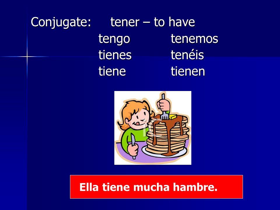 Conjugate: tener – to have tengo tenemos tengo tenemos tienestenéis tienestenéis tiene tienen tiene tienen Ella tiene mucha hambre.