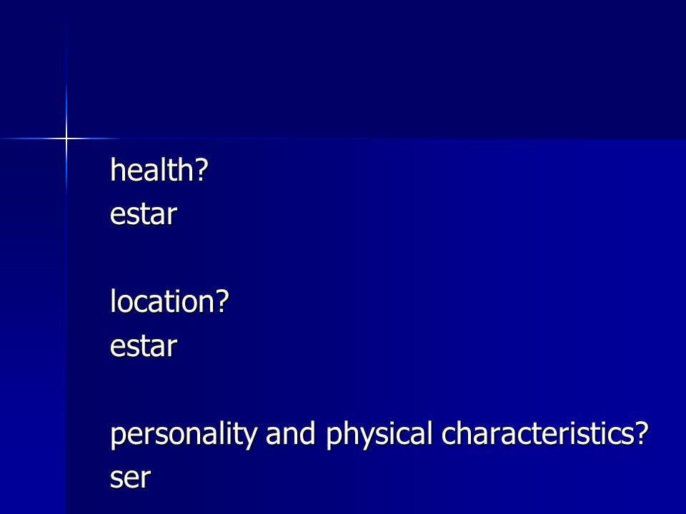 health? health?estarlocation?estar personality and physical characteristics? ser