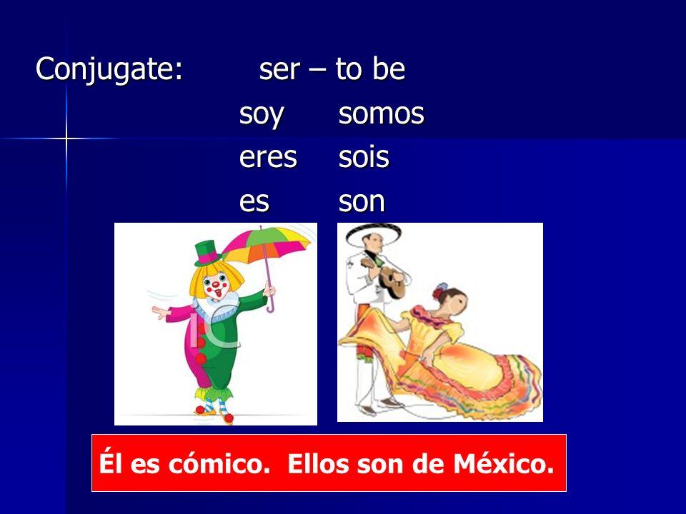 Conjugate: ser – to be soy somos soy somos eres sois eres sois es son es son Él es cómico.