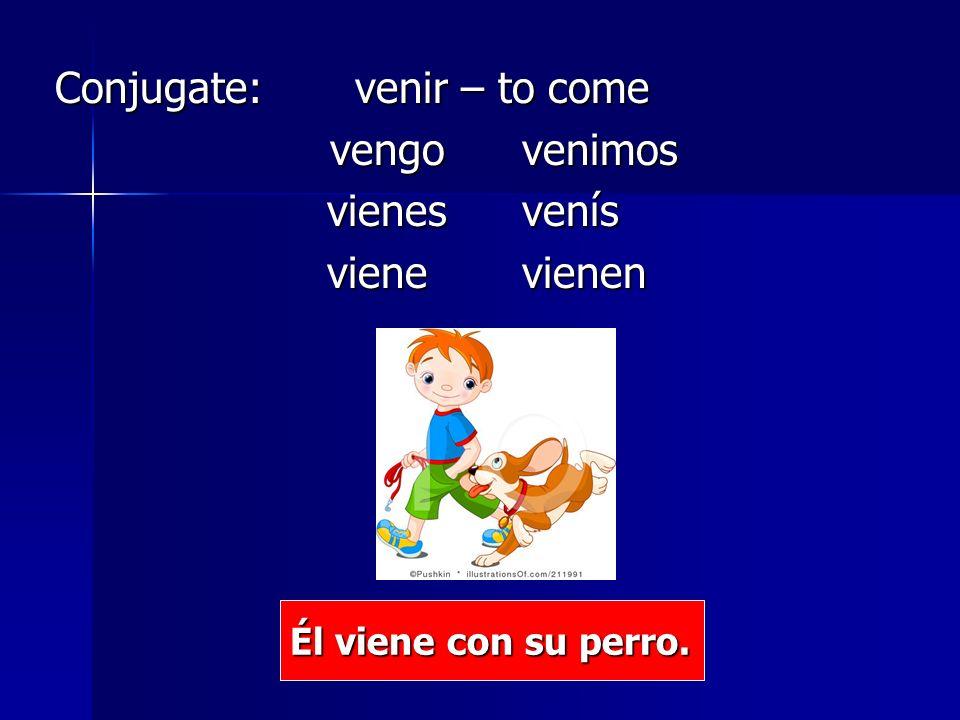 Conjugate: venir – to come Conjugate: venir – to come vengovenimos vienes venís vienes venís vienevienen vienevienen Él viene con su perro.