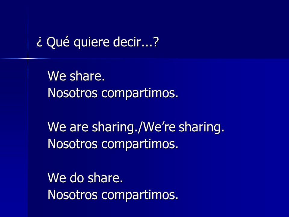 ¿ Qué quiere decir....We share. Nosotros compartimos.