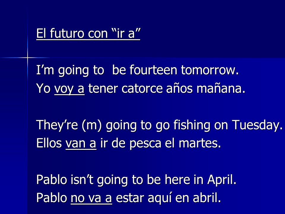 El futuro con ir a Im going to be fourteen tomorrow.