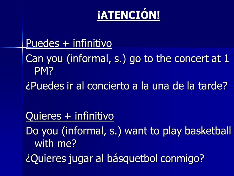 ¡ATENCIÓN.¡ATENCIÓN. Puedes + infinitivo Can you (informal, s.) go to the concert at 1 PM.