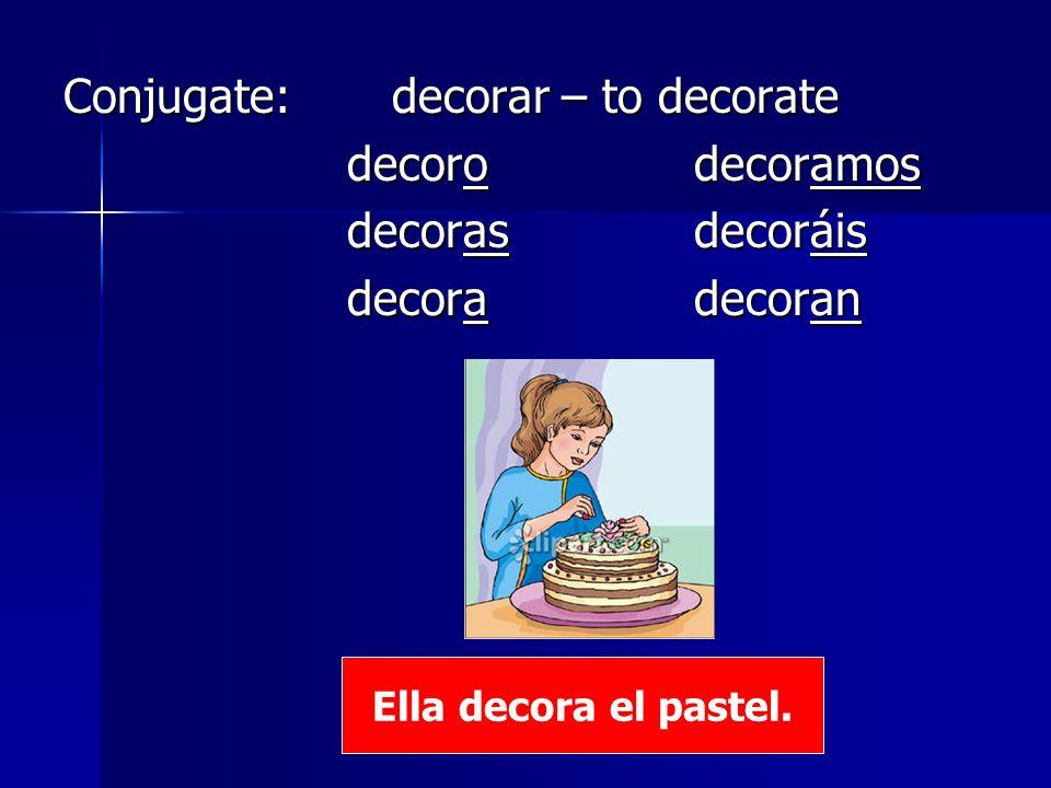 Conjugate: decorar – to decorate decorodecoramos decorodecoramos decoras decoráis decoras decoráis decoradecoran decoradecoran Ella decora el pastel.