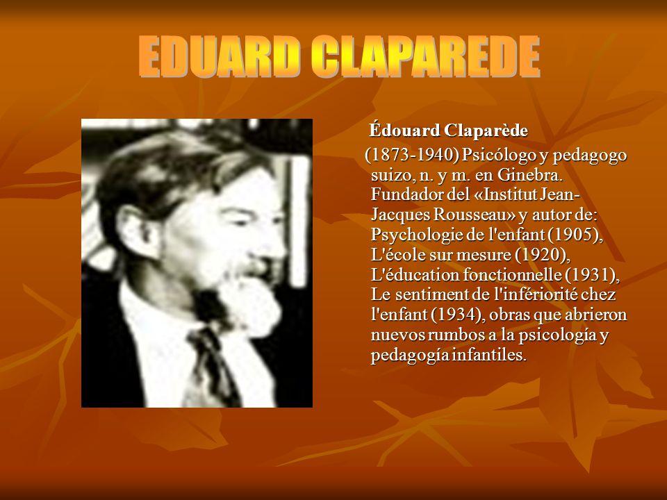 Édouard Claparède Édouard Claparède (1873-1940) Psicólogo y pedagogo suizo, n. y m. en Ginebra. Fundador del «Institut Jean- Jacques Rousseau» y autor