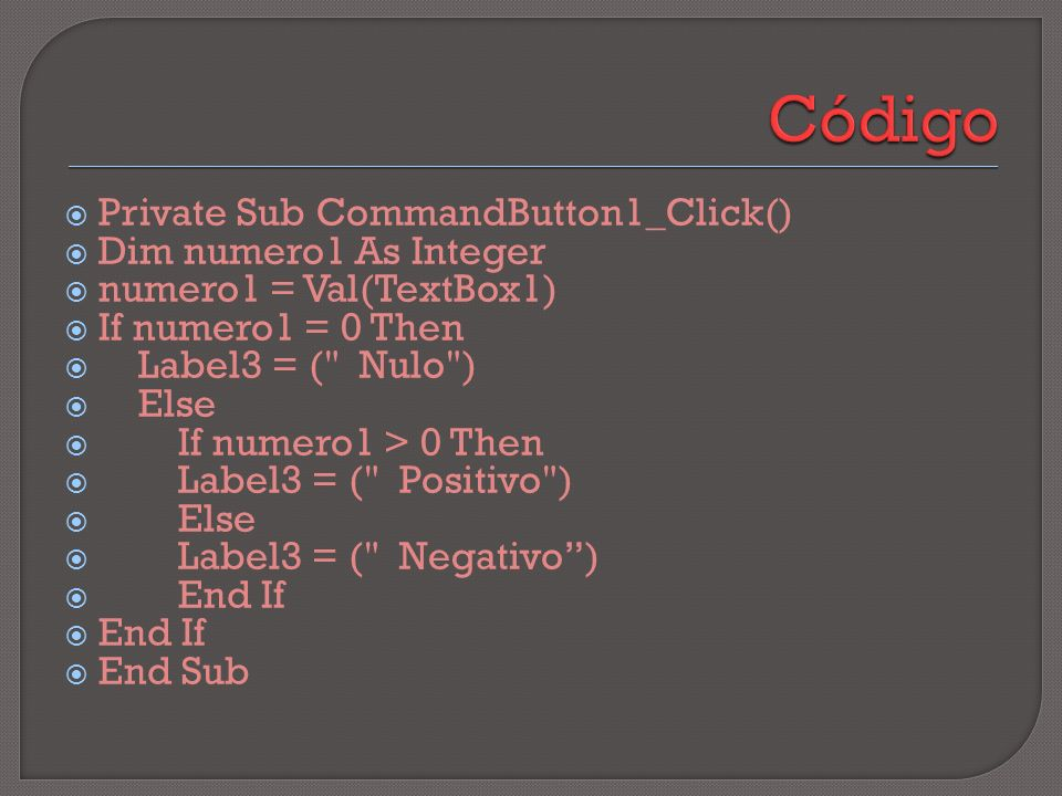 Private Sub CommandButton1_Click() Dim numero1 As Integer numero1 = Val(TextBox1) If numero1 = 0 Then Label3 = ( Nulo ) Else If numero1 > 0 Then Label3 = ( Positivo ) Else Label3 = ( Negativo) End If End Sub
