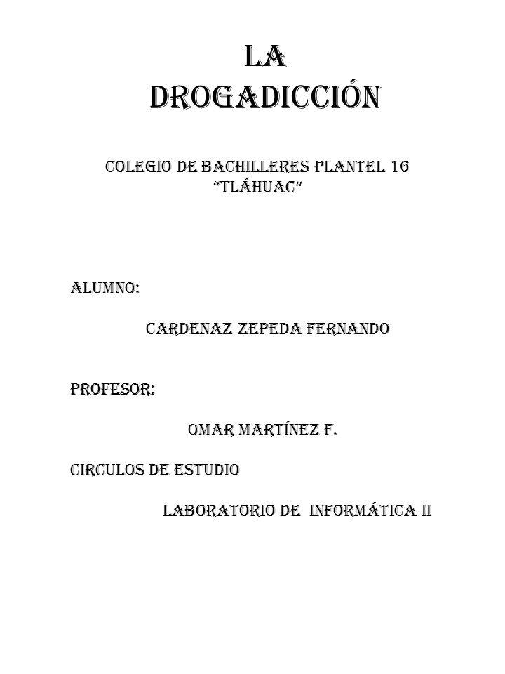 LA DROGADICCIÓN COLEGIO DE BACHILLERES PLANTEL 16 TLÁHUAC ALUMNO: CARDENAZ ZEPEDA FERNANDO PROFESOR: OMAR MARTÍNEZ F. CIRCULOS DE ESTUDIO LABORATORIO