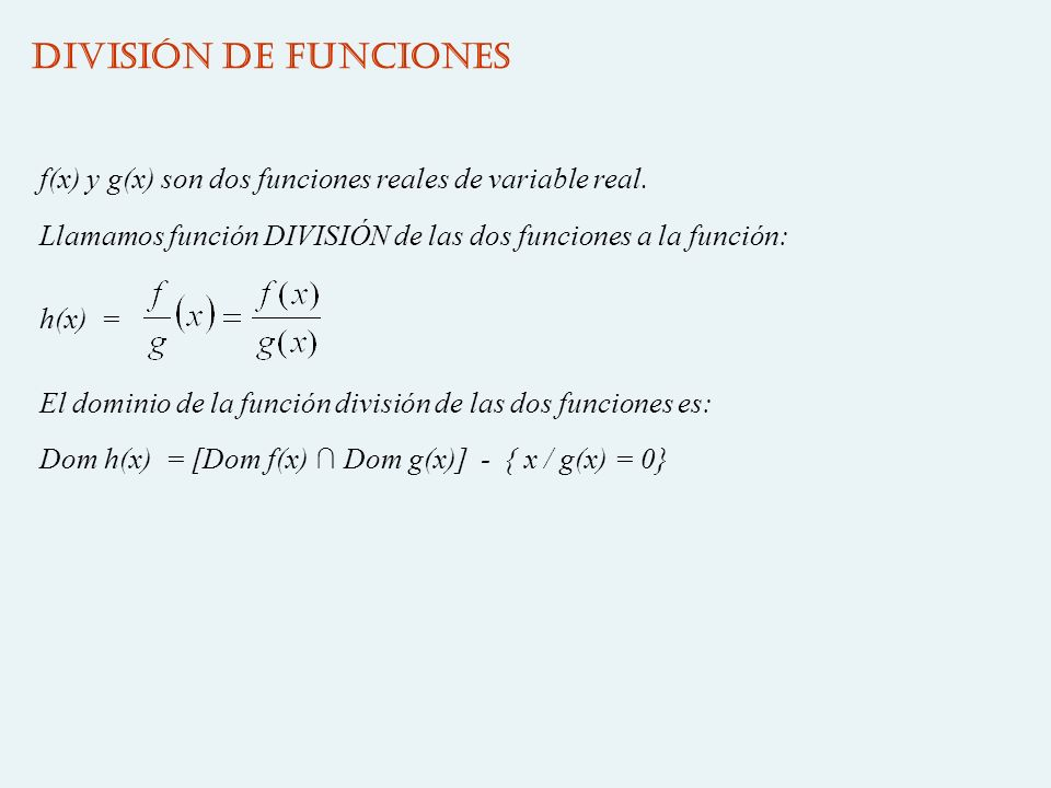 DIVISIÓN DE FUNCIONES f(x) y g(x) son dos funciones reales de variable real. Llamamos función DIVISIÓN de las dos funciones a la función: h(x) = El do