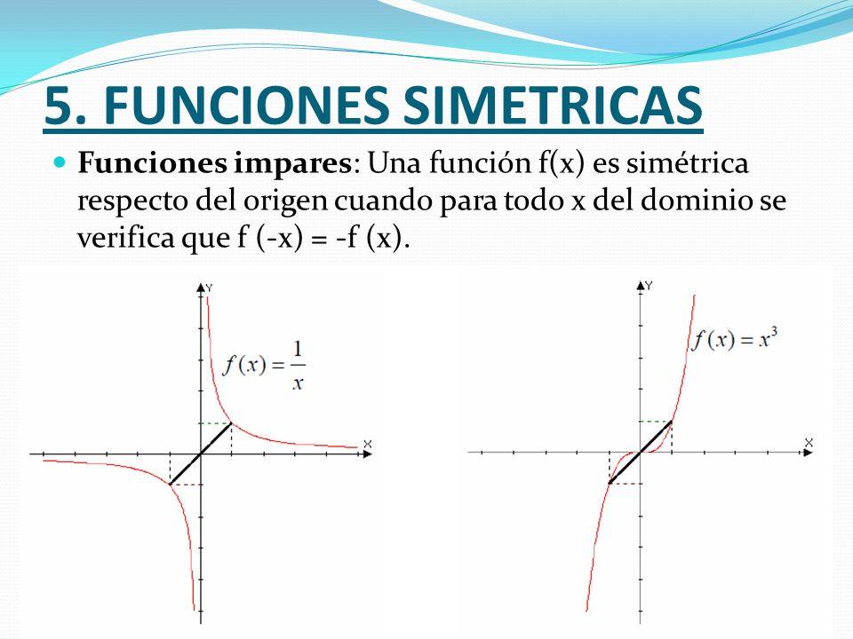 5. FUNCIONES SIMETRICAS Funciones impares: Una función f(x) es simétrica respecto del origen cuando para todo x del dominio se verifica que f (-x) = -