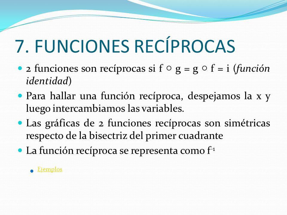 7. FUNCIONES RECÍPROCAS 2 funciones son recíprocas si f g = g f = i (función identidad) Para hallar una función recíproca, despejamos la x y luego int