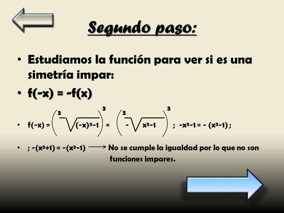 Segundo paso: Estudiamos la función para ver si es una simetría impar: f(-x) = -f(x) f(-x) = -f(x) f(-x) = (-x)³-1 = - x³-1 ; -x³-1 = - (x³-1) ; ; -(x