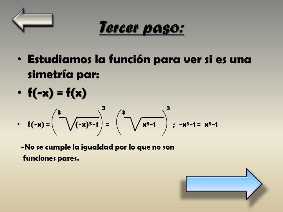 Tercer paso: Estudiamos la función para ver si es una simetría par: f(-x) = f(x) f(-x) = f(x) f(-x) = (-x)³-1 = x³-1 ; -x³-1 = x³-1 -No se cumple la i