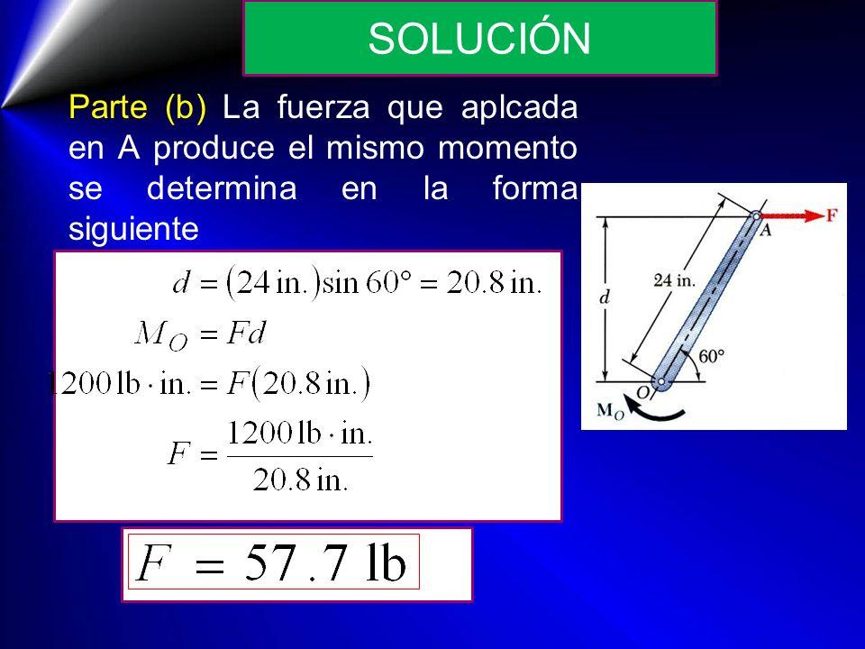 Parte (b) La fuerza que aplcada en A produce el mismo momento se determina en la forma siguiente SOLUCIÓN