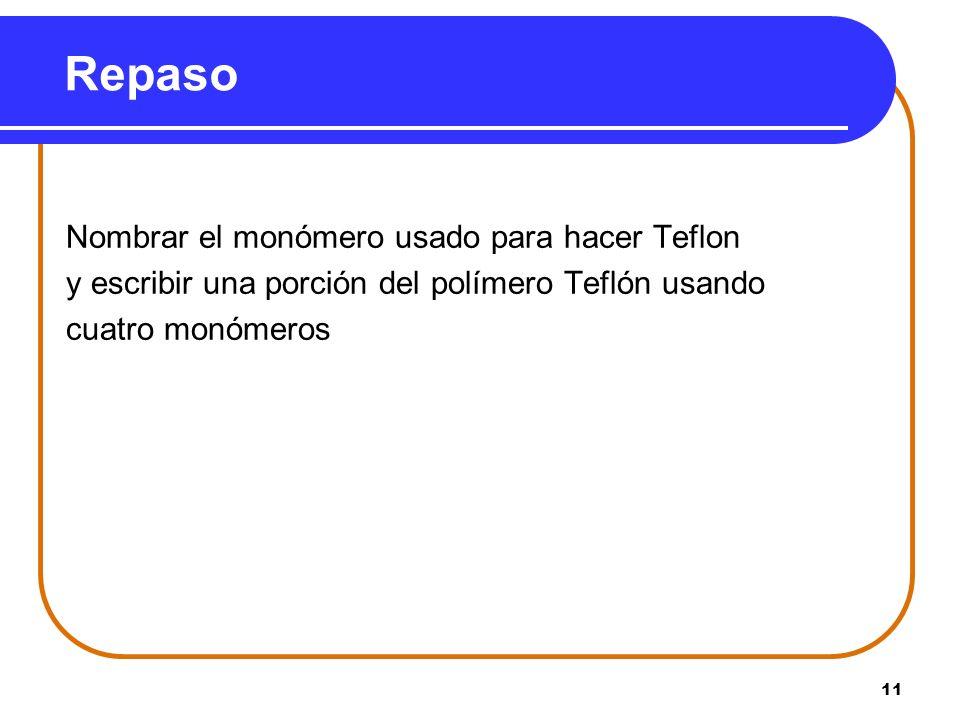 11 Repaso Nombrar el monómero usado para hacer Teflon y escribir una porción del polímero Teflón usando cuatro monómeros