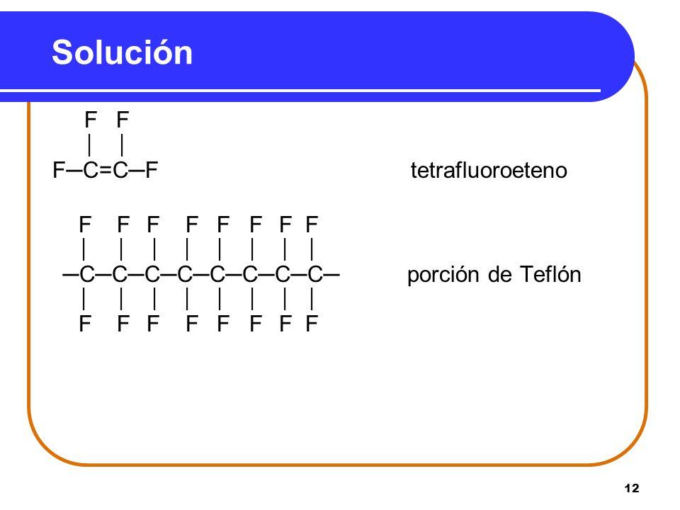 12 Solución F F FC=CF tetrafluoroeteno F F F F F F F F CCCCCCCC porción de Teflón F F F F F F F F